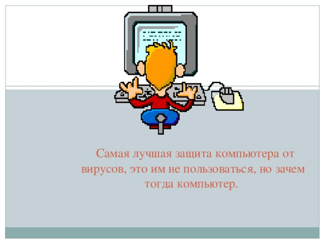 Самая лучшая защита компьютера от вирусов, это им не пользоваться, но зачем тогда компьютер.