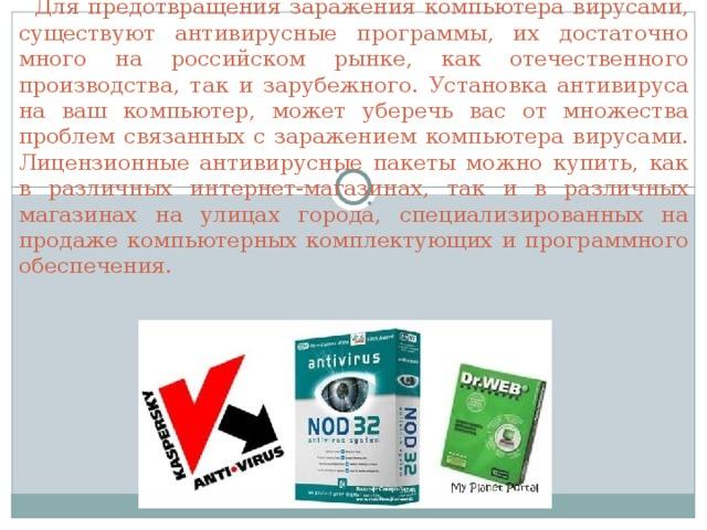 Для предотвращения заражения компьютера вирусами, существуют антивирусные программы, их достаточно много на российском рынке, как отечественного производства, так и зарубежного. Установка антивируса на ваш компьютер, может уберечь вас от множества проблем связанных с заражением компьютера вирусами. Лицензионные антивирусные пакеты можно купить, как в различных интернет-магазинах, так и в различных магазинах на улицах города, специализированных на продаже компьютерных комплектующих и программного обеспечения.