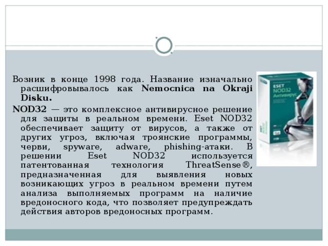 NOD32 — антивирусный пакет, выпускаемый словацкой фирмой Eset.     Возник в конце 1998 года. Название изначально расшифровывалось  как Nemocnica na Okraji Disku. NOD32 — это комплексное антивирусное решение для защиты в реальном времени. Eset NOD32 обеспечивает защиту от вирусов, а также от других угроз, включая троянские программы, черви, spyware, adware, phishing-атаки. В решении Eset NOD32 используется патентованная технология ThreatSense®, предназначенная для выявления новых возникающих угроз в реальном времени путем анализа выполняемых программ на наличие вредоносного кода, что позволяет предупреждать действия авторов вредоносных программ.