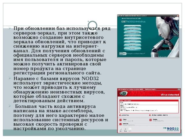 При обновлении баз используется ряд серверов-зеркал, при этом также возможно создание внутрисетевого зеркала обновлений, что приводит к снижению нагрузки на интернет-канал. Для получения обновлений с официальных серверов необходимы имя пользователя и пароль, которые можно получить активировав свой номер продукта на странице регистрации регионального сайта. Наравне с базами вирусов NOD32 использует эвристические методы, что может приводить к лучшему обнаружению неизвестных вирусов, которые обладают схожим с детектированым действием.  Большая часть кода антивируса написана на языке ассемблера, поэтому для него характерно малое использование системных ресурсов и высокая скорость проверки с настройками по умолчанию .
