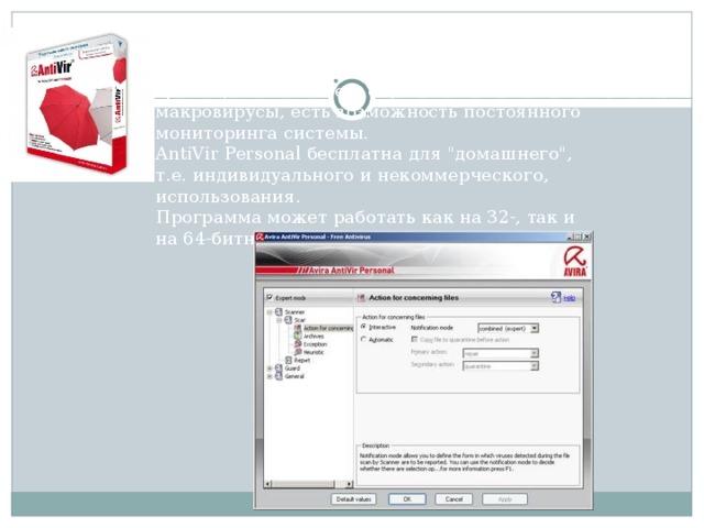 Avira AntiVir Personal 9.0 - Антивирусная программа. Определяет и удаляет вирусы и трояны, в том числе и еще неизвестные макровирусы, есть возможность постоянного мониторинга системы. AntiVir Personal бесплатна для