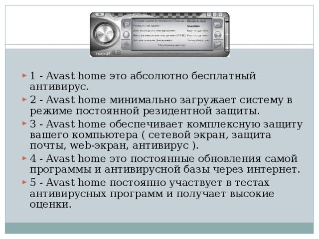 1 - Avast home это абсолютно бесплатный антивирус. 2 - Avast home минимально загружает систему в режиме постоянной резидентной защиты. 3 - Avast home обеспечивает комплексную защиту вашего компьютера ( сетевой экран, защита почты, web-экран, антивирус ). 4 - Avast home это постоянные обновления самой программы и антивирусной базы через интернет. 5 - Avast home постоянно участвует в тестах антивирусных программ и получает высокие оценки.