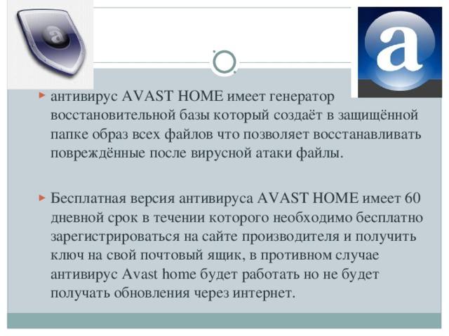 антивирус AVAST HOME имеет генератор восстановительной базы который создаёт в защищённой папке образ всех файлов что позволяет восстанавливать повреждённые после вирусной атаки файлы.  Бесплатная версия антивируса AVAST HOME имеет 60 дневной срок в течении которого необходимо бесплатно зарегистрироваться на сайте производителя и получить ключ на свой почтовый ящик, в противном случае антивирус Avast home будет работать но не будет получать обновления через интернет.