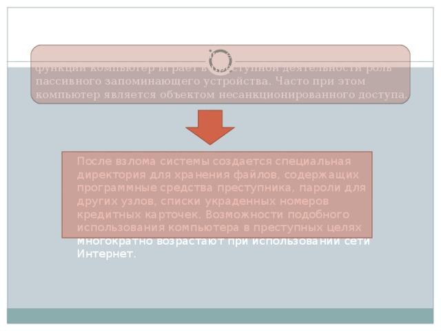 3. Компьютер как запоминающее устройство. В данной своей функции компьютер играет в преступной деятельности роль пассивного запоминающего устройства. Часто при этом компьютер является объектом несанкционированного доступа. После взлома системы создается специальная директория для хранения файлов, содержащих программные средства преступника, пароли для других узлов, списки украденных номеров кредитных карточек. Возможности подобного использования компьютера в преступных целях многократно возрастают при использовании сети Интернет.