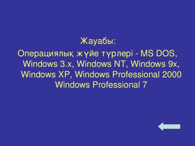 Жауабы: Операциялық жүйе түрлері  - MS DOS, Windows 3. х , Windows NT, Windows 9x, Windows XP, Windows Professional 2000 Windows Professional 7