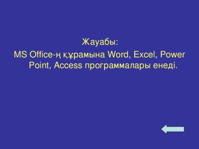 Жауабы: MS Office- ң құрамына Word, Excel, Power Point, Access программалары енеді.