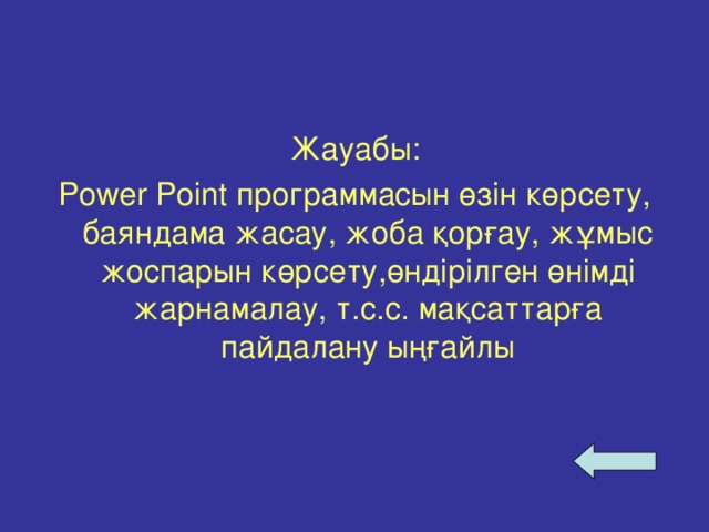 Жауабы: Power Point программасын өзін көрсету, баяндама жасау, жоба қорғау, жұмыс жоспарын көрсету,өндірілген өнімді жарнамалау, т.с.с. мақсаттарға пайдалану ыңғайлы