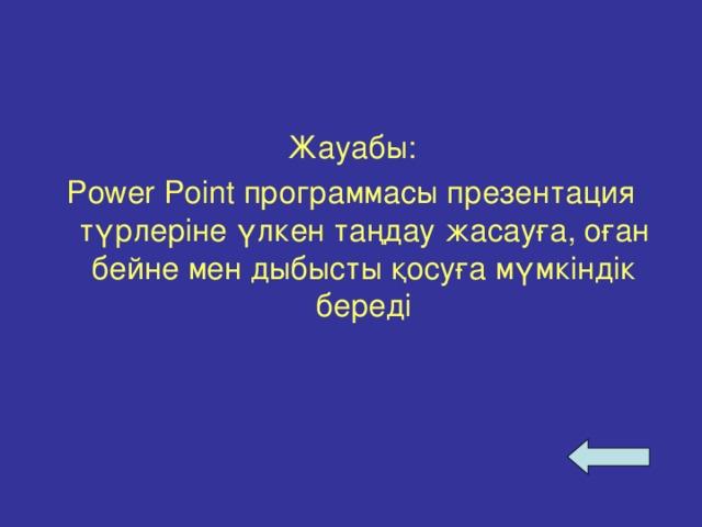 Жауабы: Power Point программасы презентация түрлеріне үлкен таңдау жасауға, оған бейне мен дыбысты қосуға мүмкіндік береді