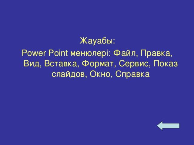 Жауабы: Power Point менюлері: Файл, Правка, Вид, Вставка, Формат, Сервис, Показ слайдов, Окно, Справка