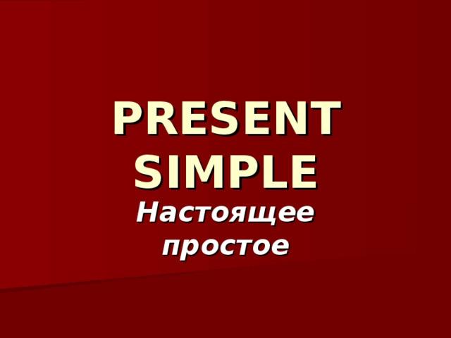 PRESENT SIMPLE Настоящее простое