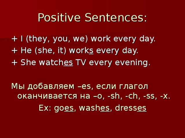 Positive Sentences: + I (they, you, we) work every day. + He (she, it) work s every day. + She watch es TV every evening. Мы добавляем – es, если глагол оканчивается на – o, -sh, -ch, -ss, -x. Ex: go es , wash es , dress es