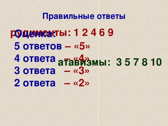 Правильные ответы рудименты: 1 2 4 6 9  атавизмы: 3 5 7 8 10  Оценка:  5 ответов  –  «5» 4 ответа  – «4» 3 ответа  – «3» 2 ответа  – «2»