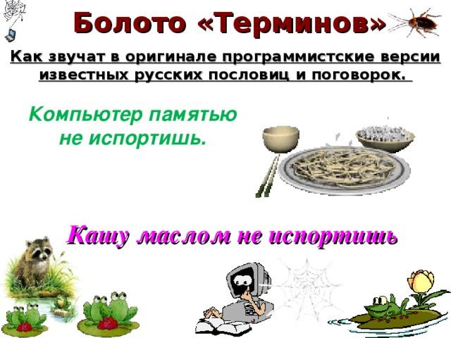 Болото «Терминов» Как звучат в оригинале программистские версии известных русских пословиц и поговорок. Компьютер памятью  не испортишь. Кашу маслом не испортишь