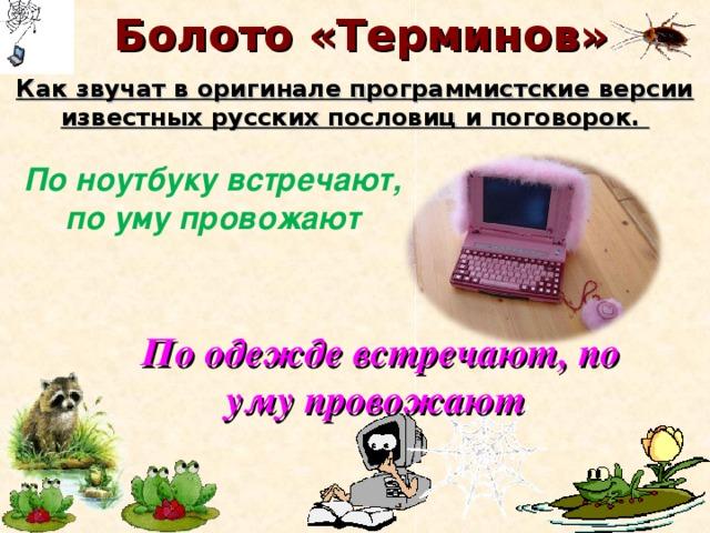 Болото «Терминов» Как звучат в оригинале программистские версии известных русских пословиц и поговорок. По ноутбуку встречают, по уму провожают По одежде встречают, по уму провожают