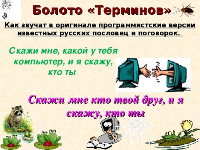 Болото «Терминов» Как звучат в оригинале программистские версии известных русских пословиц и поговорок. Скажи мне, какой у тебя компьютер, и я скажу, кто ты Скажи мне кто твой друг, и я скажу, кто ты