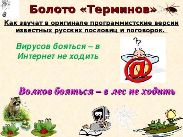 Болото «Терминов» Как звучат в оригинале программистские версии известных русских пословиц и поговорок. Вирусов бояться – в Интернет не ходить Волков бояться – в лес не ходить