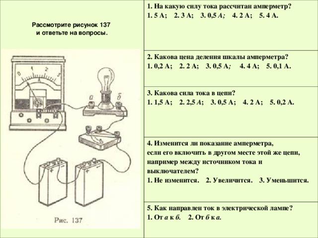 Рассмотрите рисунок 137  и ответьте на вопросы. 1. На какую силу тока рассчитан амперметр? 1. 5 А; 2. 3 А; 3. 0,5 А; 4. 2 А; 5. 4 А. 2. Какова цена деления шкалы амперметра? 1. 0,2 А; 2. 2 А; 3. 0,5 А ; 4. 4 А; 5. 0,1 А. 3. Какова сила тока в цепи? 1. 1,5 А; 2. 2,5 А ; 3. 0,5 А; 4. 2 А; 5. 0,2 А. 4. Изменится ли показание амперметра,  если его включить в другом месте этой же цепи, например между источником тока и выключателем? 1. Не изменится. 2. Увеличится. 3. Уменьшится. 5. Как направлен ток в электрической лампе? 1. От а к б. 2. От б к а. Рассмотрите рисунок 137  и ответьте на вопросы.