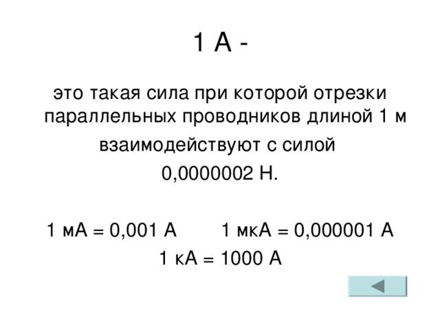 1 А - это такая сила при которой отрезки параллельных проводников длиной 1 м взаимодействуют с силой 0,0000002 Н. 1 мА = 0,001 А 1 мкА = 0,000001 А 1 кА = 1000 А