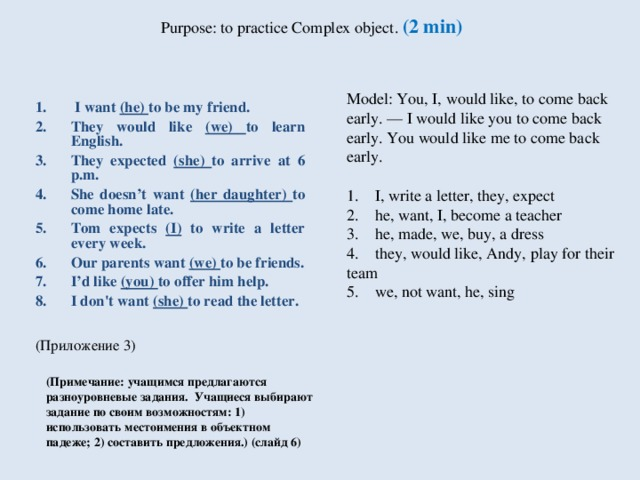 Purpose: to practice Complex object . (2 min)         Model: You, I, would like, to come back early. — I would like you to come back  early. You would like me to come back early.           1.    I, write a letter, they, expect  2.    he, want, I, become a teacher  3.    he, made, we, buy, a dress  4.    they, would like, Andy, play for their team  5.    we, not want, he, sing  I want (he) to be my friend. They would like (we) to learn English. They expected (she) to arrive at 6 p.m. She doesn't want (her daughter) to come home late. Tom expects (I) to write a letter every week. Our parents want (we) to be friends. I'd like (you) to offer him help. I don't want (she) to read the letter.  (Приложение 3) (Примечание: учащимся предлагаются разноуровневые задания. Учащиеся выбирают задание по своим возможностям: 1) использовать местоимения в объектном падеже; 2) составить предложения.)  (слайд 6 )
