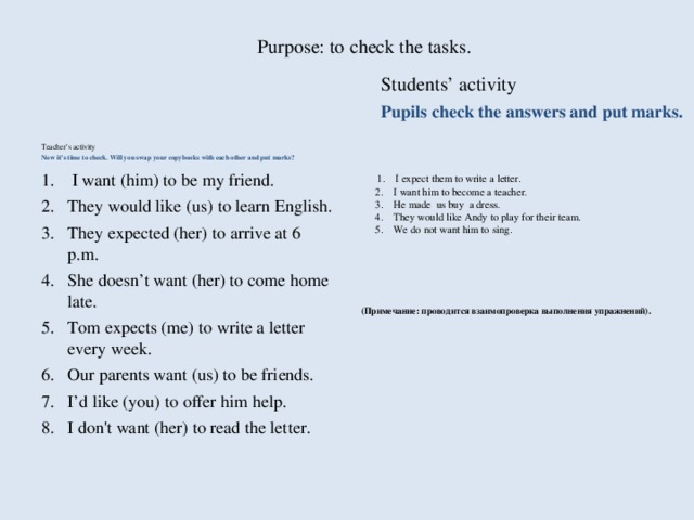 Purpose: to check the tasks.   Students' activity Pupils check the answers and put marks. Teacher's activity Now it's time to check. Will you swap your copybooks with each other and put marks?  1.    I expect them to write a letter.  2.    I want him to become a teacher.  3.    He made us buy a dress.  4.    They would like Andy to play for their team.  5.    We do not want him to sing.      (Примечание: проводится взаимопроверка выполнения упражнений).