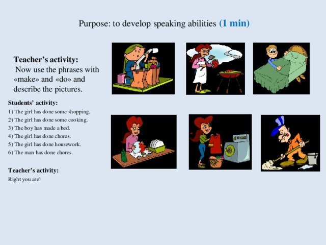 Purpose: to develop speaking abilities (1 min)   Teacher's activity:  Now use the phrases with «make» and «do» and describe the pictures. Students' activity : 1) The girl has done some shopping. 2) The girl has done some cooking. 3) The boy has made a bed. 4) The girl has done chores. 5) The girl has done housework. 6) The man has done chores.  Teacher's activity: Right you are!