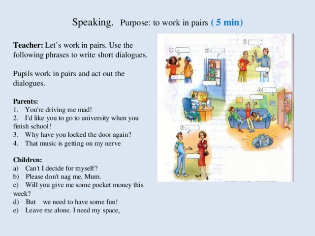Speaking.  Purpose: to work in pairs ( 5 min)    Teacher:  Let's work in pairs. Use the following phrases to write short  dialogues.  Pupils work in pairs and act out the dialogues.  Parents:  1.    You're driving me mad!  2.    I'd like you to go to university when you finish school!  3.    Why have you locked the door again?  4.    That music is getting on my ner ve  Children:  a)    Can't I decide for myself?  b)    Please don't nag me, Mum.  c)    Will you give me some pocket money this week?  d)    But    we need to have some fun!  e)    Leave me alone. I need my space .