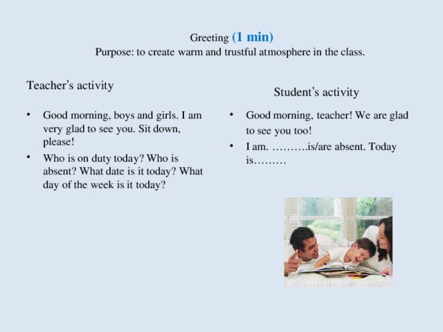 Greeting ( 1 min)  Purpose: to create warm and trustful atmosphere in the class. Teacher ' s activity  Student ' s activity