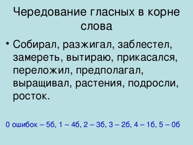 Чередование гласных в корне слова Собирал, разжигал, заблестел, замереть, вытираю, прикасался, переложил, предполагал, выращивал, растения, подросли, росток.  0 ошибок – 5б, 1 – 4б, 2 – 3б, 3 – 2б, 4 – 1б, 5 – 0б