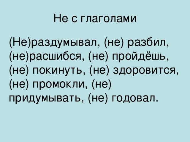Не с глаголами (Не)раздумывал, (не) разбил, (не)расшибся, (не) пройдёшь, (не) покинуть, (не) здоровится, (не) промокли, (не) придумывать, (не) годовал.