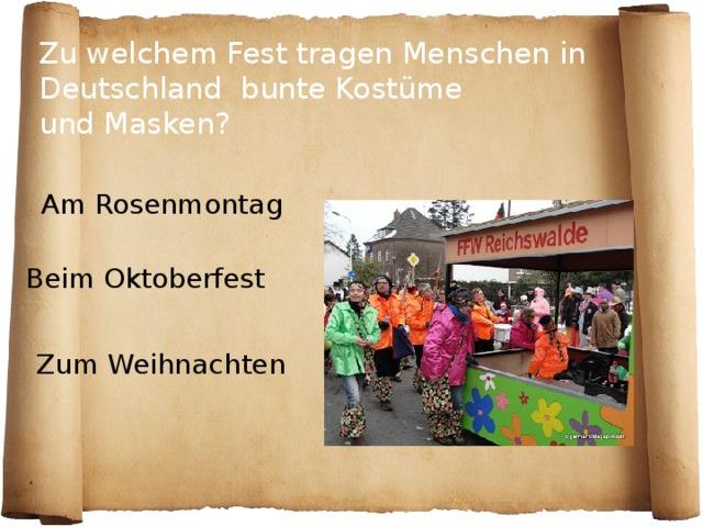Zu welchem Fest tragen Menschen in Deutschland bunte Kostüme  und Masken?  Am Rosenmontag Beim Oktoberfest Zum Weihnachten
