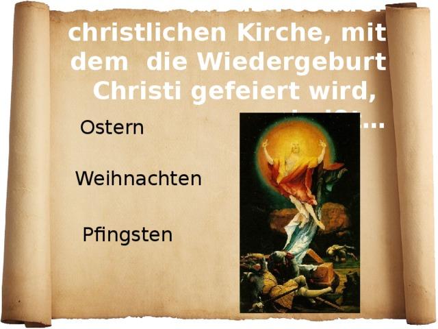 Das Fest der christlichen Kirche, mit dem die Wiedergeburt Christi gefeiert wird, heißt…  Ostern Weihnachten Pfingsten