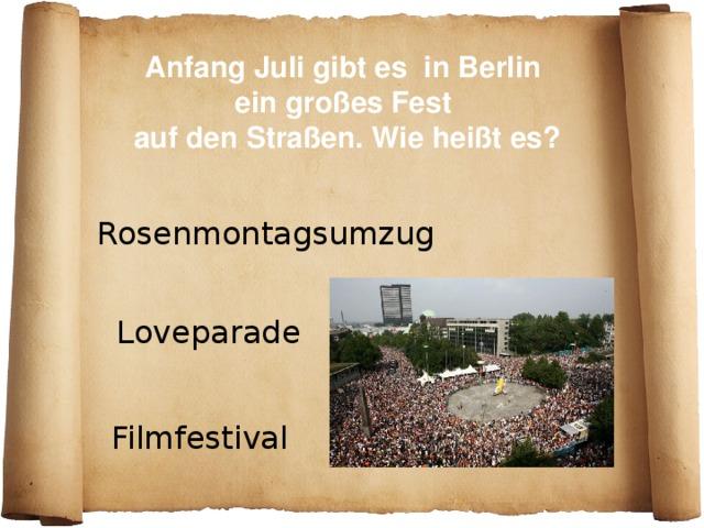 Anfang Juli gibt es in Berlin ein großes Fest auf den Straßen. Wie heißt es? Rosenmontagsumzug Loveparade Filmfestival