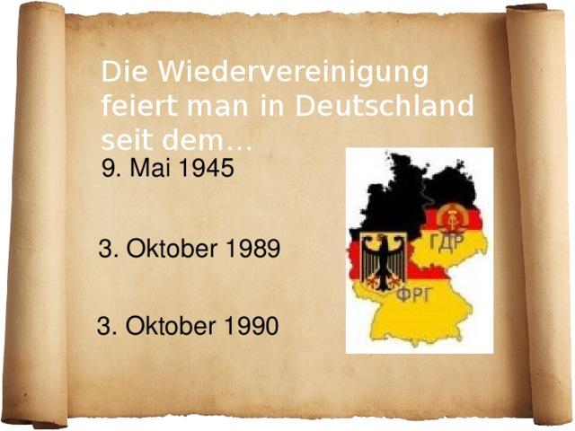 Die Wiedervereinigung feiert man in Deutschland seit dem…  9. Mai 1945 3. Oktober 1989 3. Oktober 1990