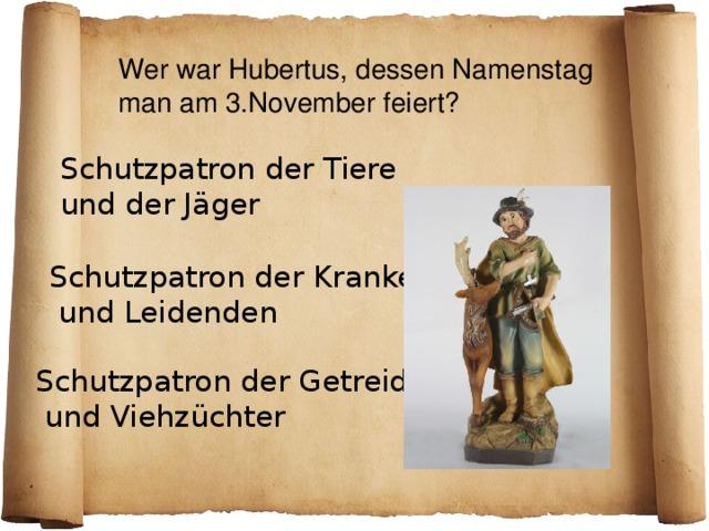 Wer war Hubertus, dessen Namenstag man am 3.November feiert? Schutzpatron der Tiere und der Jäger Schutzpatron der Kranken  und Leidenden Schutzpatron der Getreide-  und Viehzüchter
