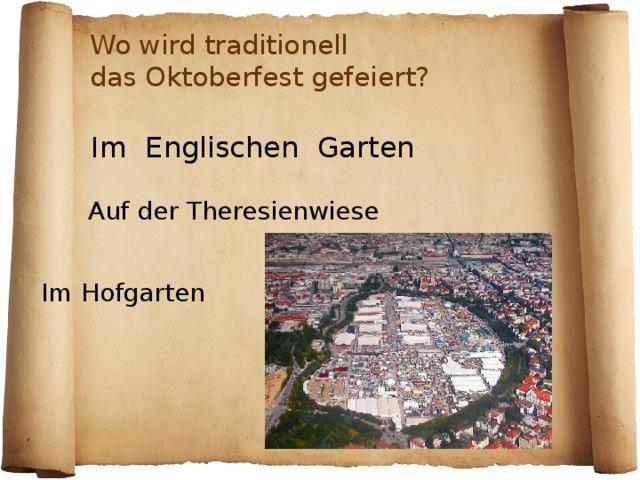 Wo wird traditionell  das Oktoberfest gefeiert? Im Englischen Garten Auf der Theresienwiese Im Hofgarten
