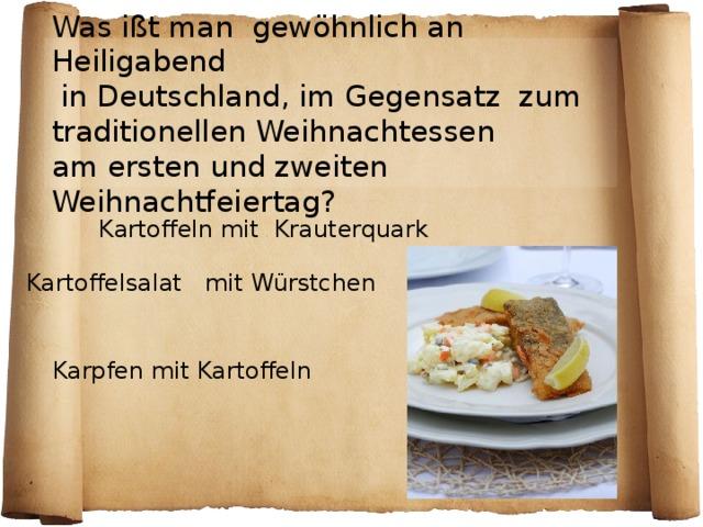 Was ißt man gewöhnlich an Heiligabend  in Deutschland, im Gegensatz zum  traditionellen Weihnachtessen  am ersten und zweiten Weihnachtfeiertag ? Kartoffeln mit Krauterquark Kartoffelsalat mit Würstchen  Karpfen mit Kartoffeln