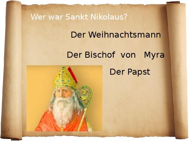 Wer war Sankt Nikolaus? Der Weihnachtsmann Der Bischof von Myra Der Papst