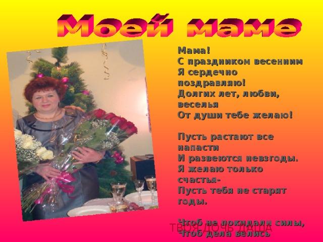 Мама! С праздником весенним Я сердечно поздравляю! Долгих лет, любви, веселья От души тебе желаю!  Пусть растают все напасти И развеются невзгоды. Я желаю только счастья- Пусть тебя не старят годы.  Чтоб не покидали силы, Чтоб дела велись успешно, Будь всегда такой красивой, Улыбающейся, нежной! ТВОЯ ДОЧЬ ДАША 11