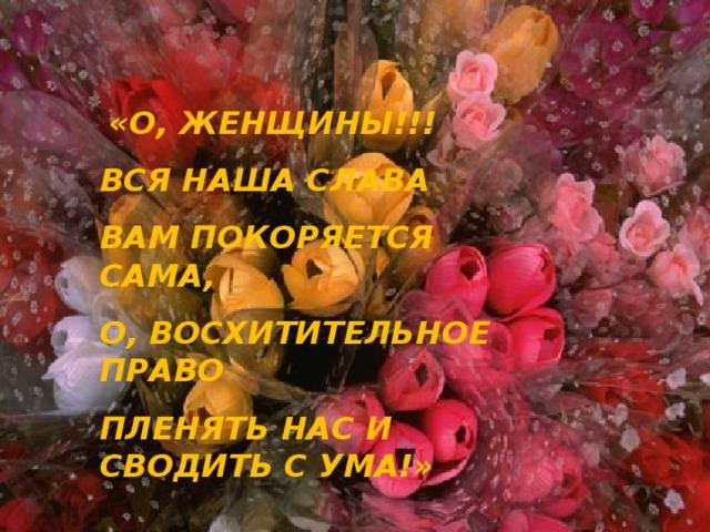 «О, ЖЕНЩИНЫ!!! ВСЯ НАША СЛАВА ВАМ ПОКОРЯЕТСЯ САМА, О, ВОСХИТИТЕЛЬНОЕ ПРАВО ПЛЕНЯТЬ НАС И СВОДИТЬ С УМА!»