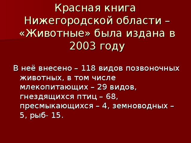 Красная книга  Нижегородской области – «Животные» была издана в 2003 году   В неё внесено – 118 видов позвоночных животных, в том числе млекопитающих – 29 видов, гнездящихся птиц – 68, пресмыкающихся – 4, земноводных – 5, рыб- 15.