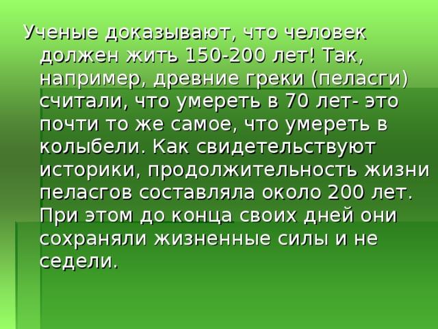 Ученые доказывают, что человек должен жить 150-200 лет! Так, например, древние греки (пеласги) считали, что умереть в 70 лет- это почти то же самое, что умереть в колыбели. Как свидетельствуют историки, продолжительность жизни пеласгов составляла около 200 лет. При этом до конца своих дней они сохраняли жизненные силы и не седели.