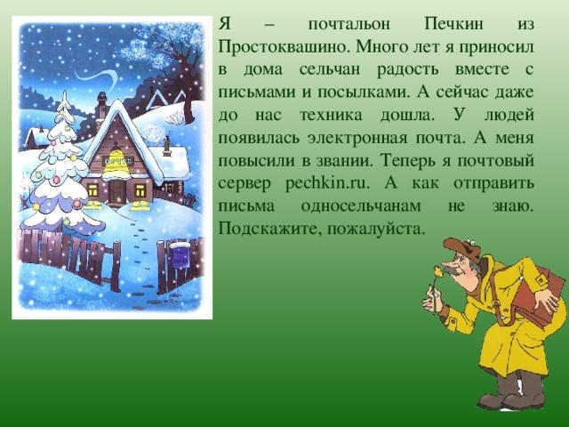 Я – почтальон Печкин из Простоквашино. Много лет я приносил в дома сельчан радость вместе с письмами и посылками. А сейчас даже до нас техника дошла. У людей появилась электронная почта. А меня повысили в звании. Теперь я почтовый сервер pechkin.ru. А как отправить письма односельчанам не знаю. Подскажите, пожалуйста.