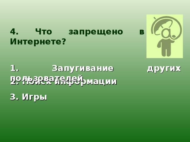 4. Что запрещено в Интернете? 1. Запугивание других пользователей 2. Поиск информации 3. Игры