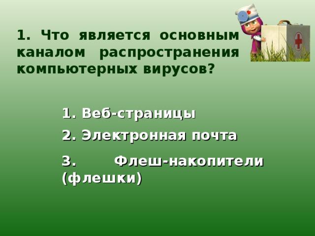 1. Что является основным каналом распространения компьютерных вирусов? 1. Веб-страницы 2. Электронная почта 3. Флеш-накопители (флешки)