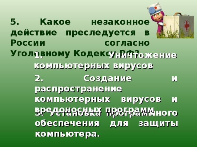 5. Какое незаконное действие преследуется в России согласно Уголовному Кодексу РФ? 1. Уничтожение компьютерных вирусов 2. Создание и распространение компьютерных вирусов и вредоносных программ 3. Установка программного обеспечения для защиты компьютера.