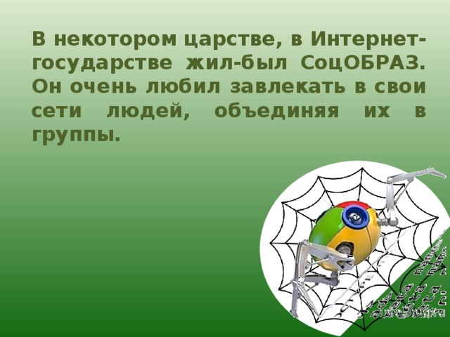 В некотором царстве, в Интернет-государстве жил-был СоцОБРАЗ. Он очень любил завлекать в свои сети людей, объединяя их в группы.