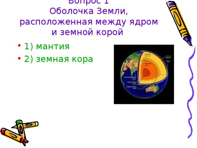 Вопрос 1  Оболочка Земли, расположенная между ядром и земной корой