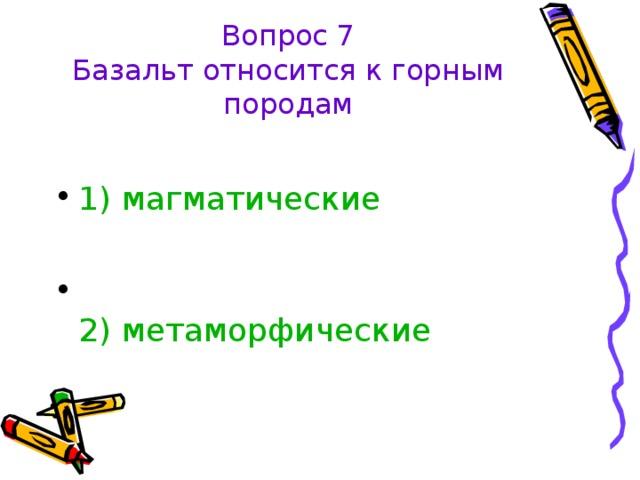 Вопрос 7  Базальт относится к горным породам