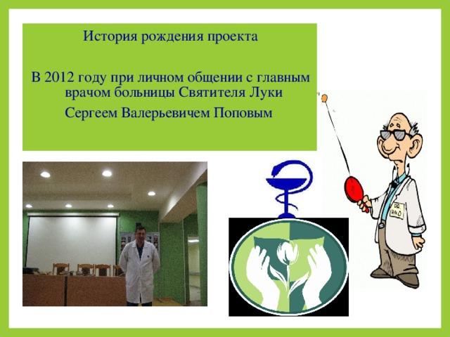 История рождения проекта В 2012 году при личном общении с главным врачом больницы Святителя Луки Сергеем Валерьевичем Поповым