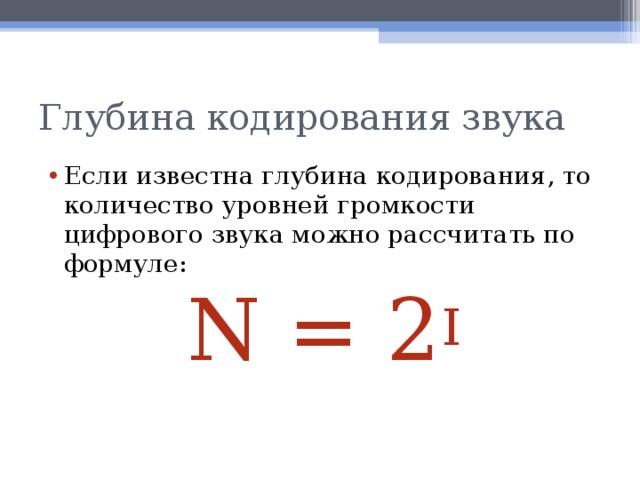 Глубина кодирования звука Если известна глубина кодирования, то количество уровней громкости цифрового звука можно рассчитать по формуле: N = 2 I